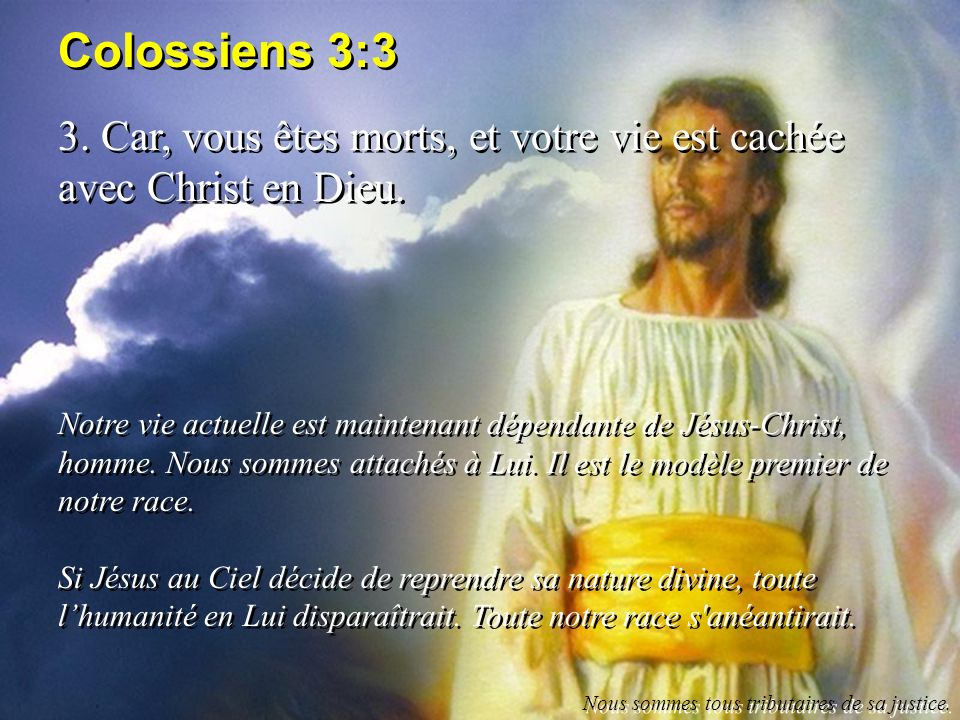 Colossiens 3:3 3. Car, vous êtes morts, et votre vie est cachée avec Christ en Dieu. Notre vie actuelle est maintenant dépendante de Jésus-Christ, hom
