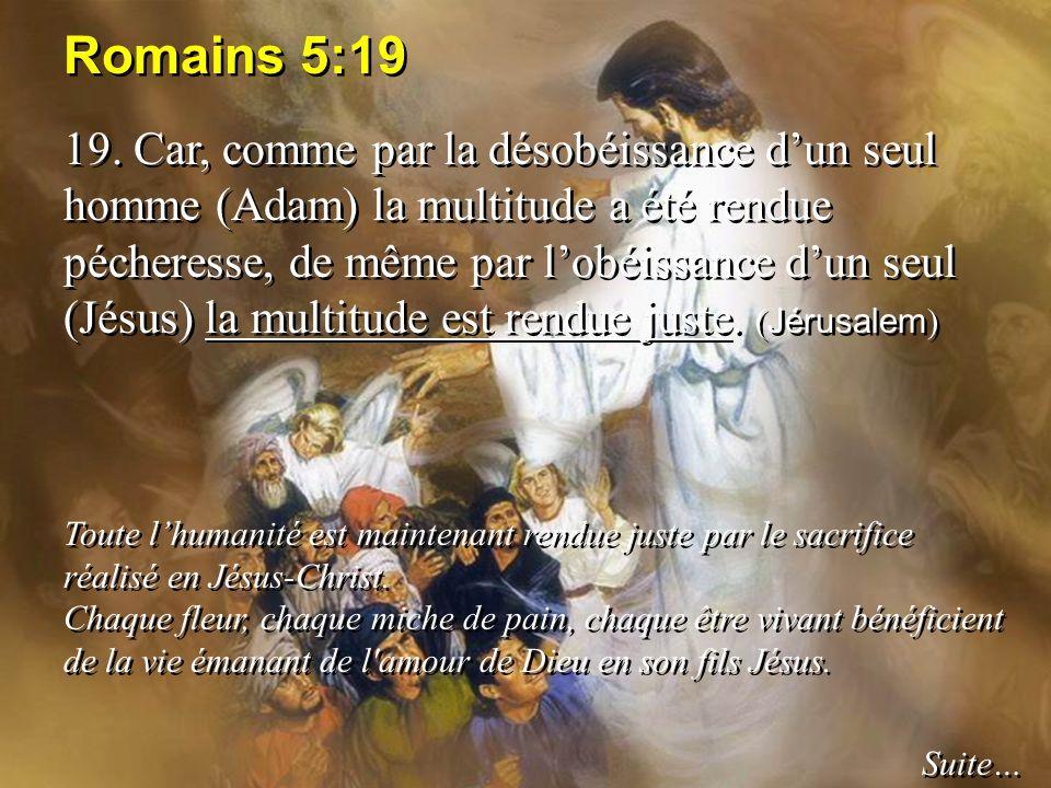 Romains 5:19 19. Car, comme par la désobéissance dun seul homme (Adam) la multitude a été rendue pécheresse, de même par lobéissance dun seul (Jésus)
