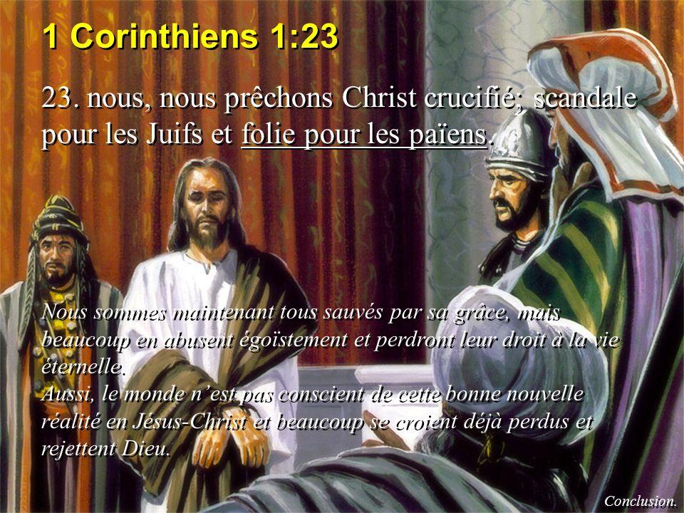 1 Corinthiens 1:23 23. nous, nous prêchons Christ crucifié; scandale pour les Juifs et folie pour les païens. Nous sommes maintenant tous sauvés par s