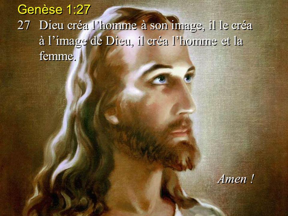 Genèse 1:27 27Dieu créa lhomme à son image, il le créa à limage de Dieu, il créa lhomme et la femme.