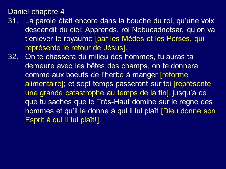 Daniel chapitre 4 31.La parole était encore dans la bouche du roi, quune voix descendit du ciel: Apprends, roi Nebucadnetsar, quon va tenlever le roya