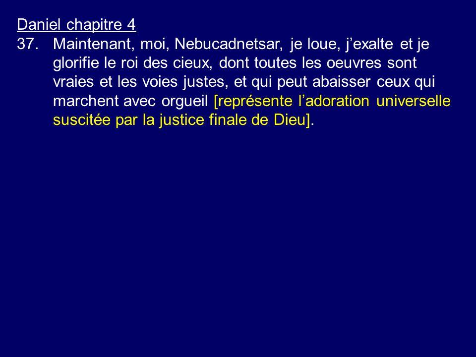 Daniel chapitre 4 37.Maintenant, moi, Nebucadnetsar, je loue, jexalte et je glorifie le roi des cieux, dont toutes les oeuvres sont vraies et les voie