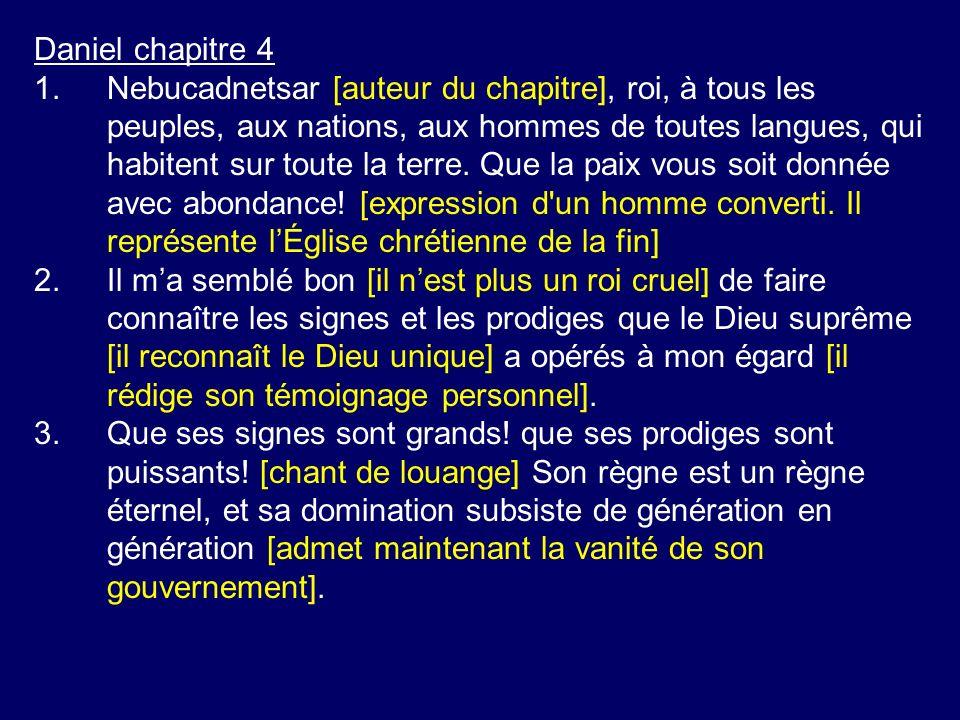 Daniel chapitre 4 1.Nebucadnetsar [auteur du chapitre], roi, à tous les peuples, aux nations, aux hommes de toutes langues, qui habitent sur toute la terre.