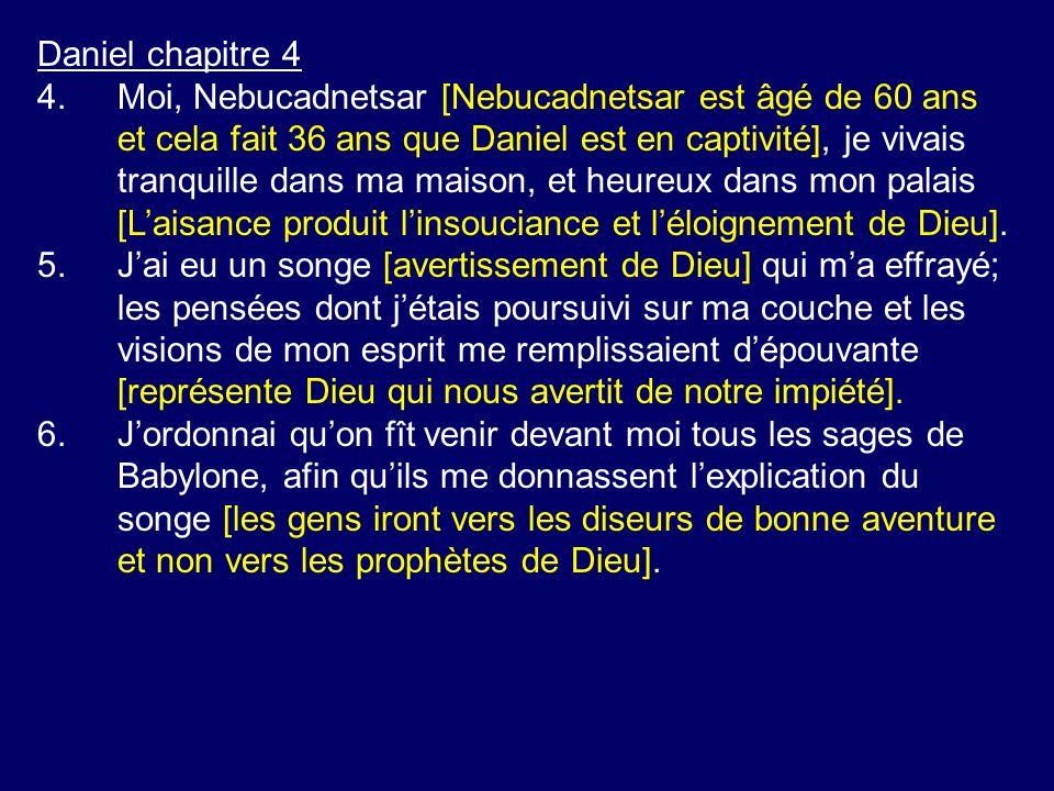 Daniel chapitre 4 4.Moi, Nebucadnetsar [Nebucadnetsar est âgé de 60 ans et cela fait 36 ans que Daniel est en captivité], je vivais tranquille dans ma maison, et heureux dans mon palais [Laisance produit linsouciance et léloignement de Dieu].