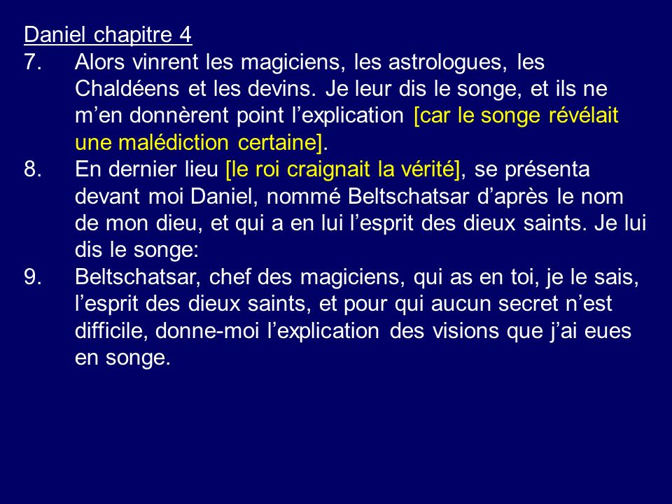 Daniel chapitre 4 7.Alors vinrent les magiciens, les astrologues, les Chaldéens et les devins. Je leur dis le songe, et ils ne men donnèrent point lex