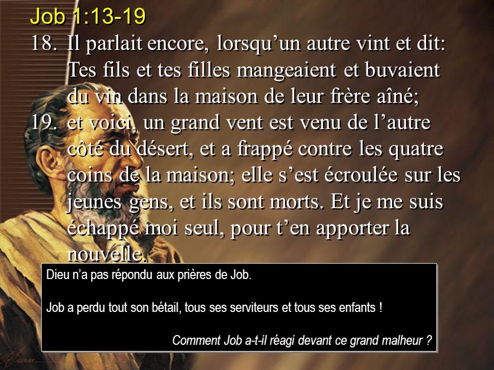 Job 1:13-19 18.Il parlait encore, lorsquun autre vint et dit: Tes fils et tes filles mangeaient et buvaient du vin dans la maison de leur frère aîné;