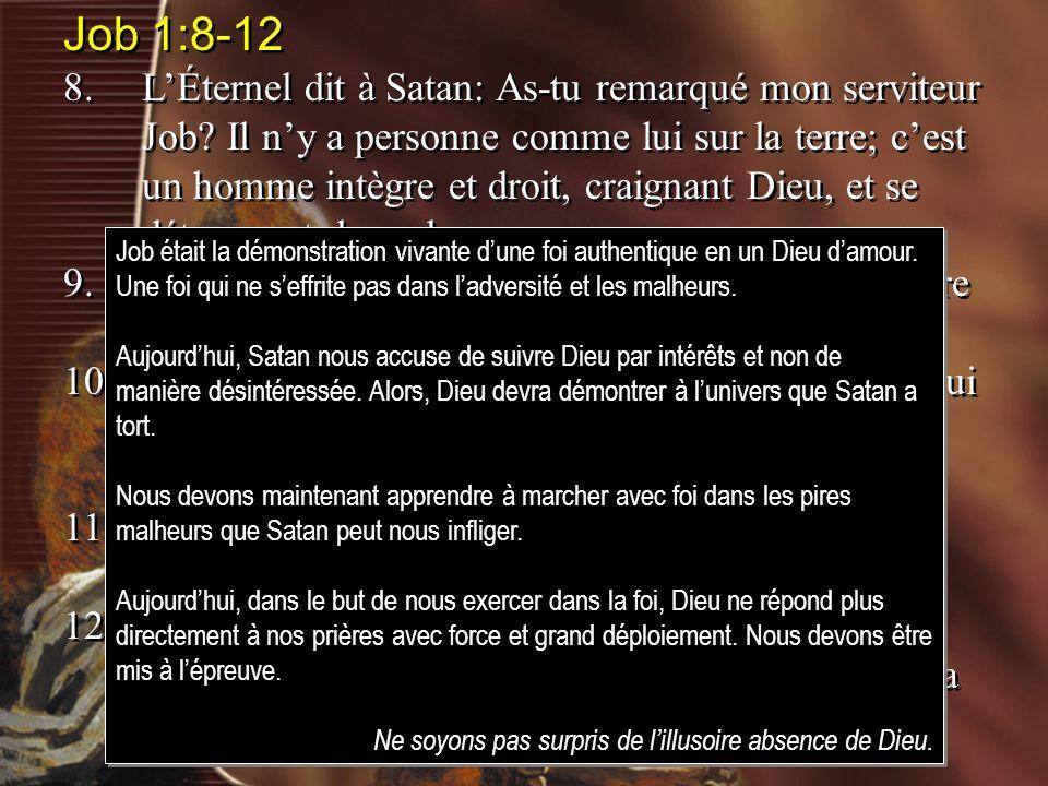 Job 1:8-12 8.LÉternel dit à Satan: As-tu remarqué mon serviteur Job? Il ny a personne comme lui sur la terre; cest un homme intègre et droit, craignan