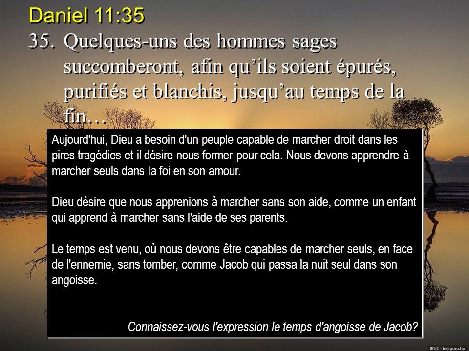 Daniel 11:35 35.Quelques-uns des hommes sages succomberont, afin quils soient épurés, purifiés et blanchis, jusquau temps de la fin… Daniel 11:35 35.Q