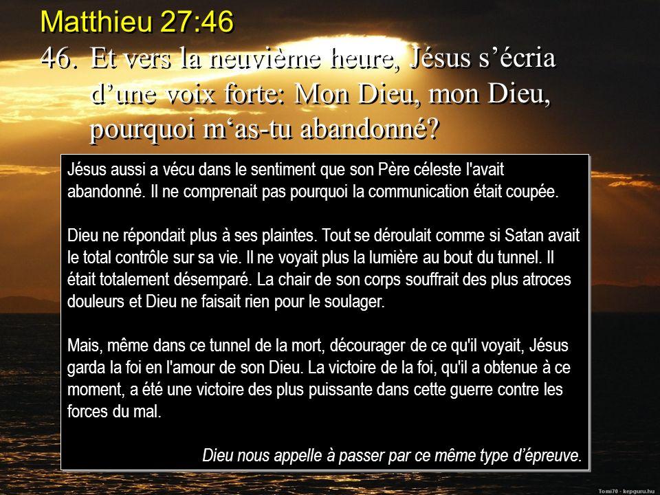 Matthieu 27:46 46.Et vers la neuvième heure, Jésus sécria dune voix forte: Mon Dieu, mon Dieu, pourquoi mas-tu abandonné.