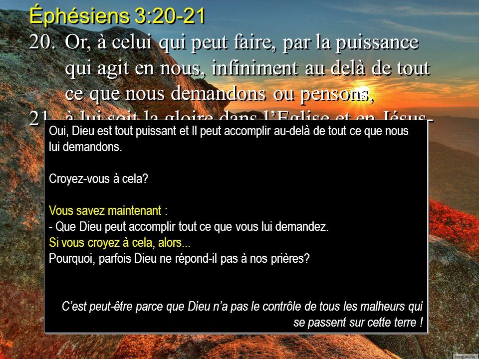 Éphésiens 3:20-21 20.Or, à celui qui peut faire, par la puissance qui agit en nous, infiniment au delà de tout ce que nous demandons ou pensons, 21.à