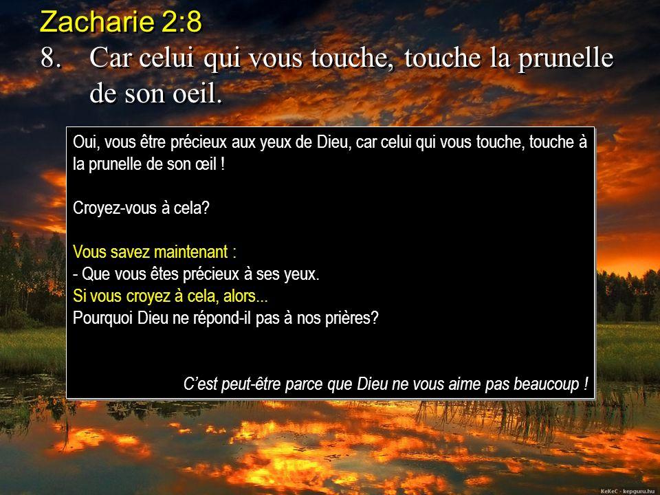 Zacharie 2:8 8.Car celui qui vous touche, touche la prunelle de son oeil. Zacharie 2:8 8.Car celui qui vous touche, touche la prunelle de son oeil. Ou