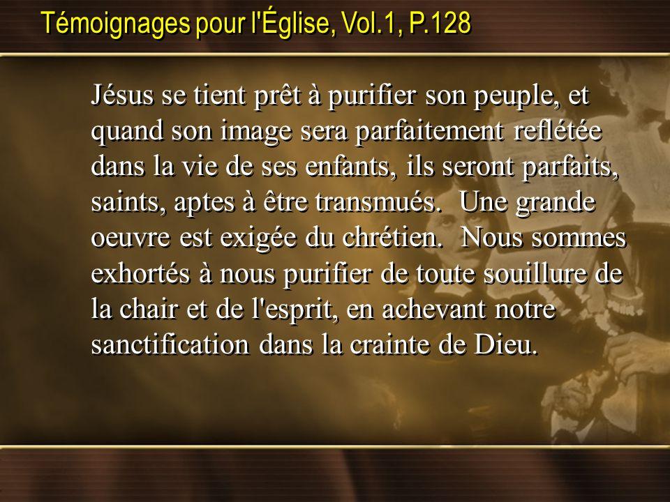 Témoignages pour l'Église, Vol.1, P.128 Jésus se tient prêt à purifier son peuple, et quand son image sera parfaitement reflétée dans la vie de ses en