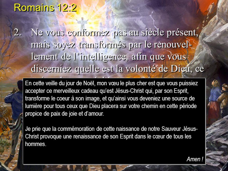 Romains 12:2 2.Ne vous conformez pas au siècle présent, mais soyez transformés par le renouvel- lement de lintelligence, afin que vous discerniez quel