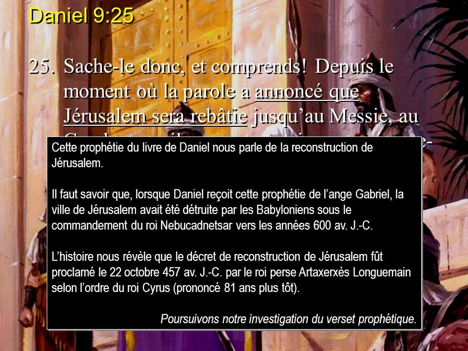Daniel 9:25 25.Sache-le donc, et comprends! Depuis le moment où la parole a annoncé que Jérusalem sera rebâtie jusquau Messie, au Conducteur, il y a s
