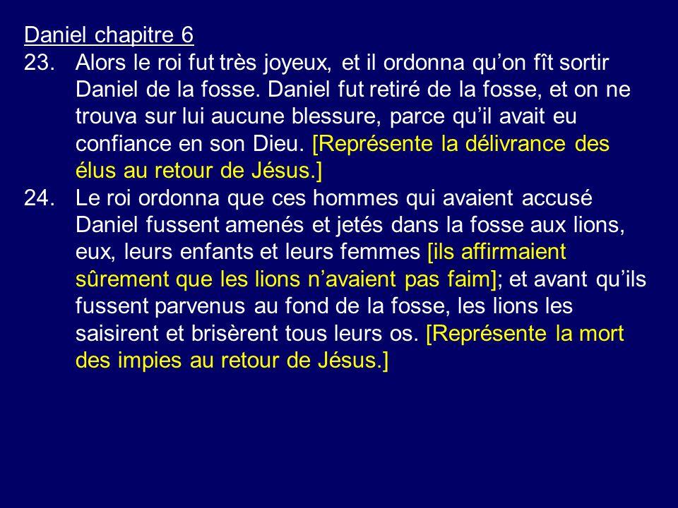 Daniel chapitre 6 23.Alors le roi fut très joyeux, et il ordonna quon fît sortir Daniel de la fosse. Daniel fut retiré de la fosse, et on ne trouva su