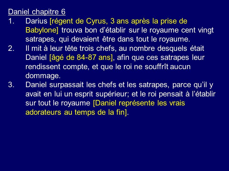Daniel chapitre 6 1.Darius [régent de Cyrus, 3 ans après la prise de Babylone] trouva bon détablir sur le royaume cent vingt satrapes, qui devaient être dans tout le royaume.