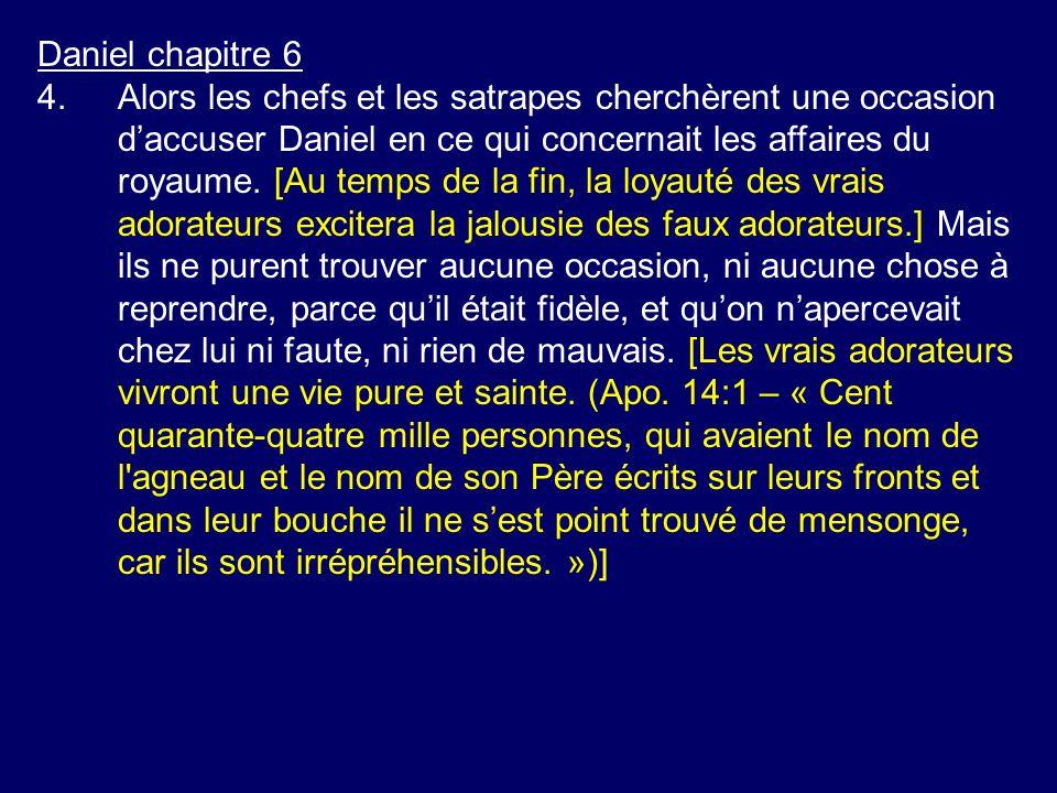 Daniel chapitre 6 4.Alors les chefs et les satrapes cherchèrent une occasion daccuser Daniel en ce qui concernait les affaires du royaume. [Au temps d