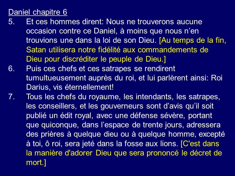 Daniel chapitre 6 5.Et ces hommes dirent: Nous ne trouverons aucune occasion contre ce Daniel, à moins que nous nen trouvions une dans la loi de son D