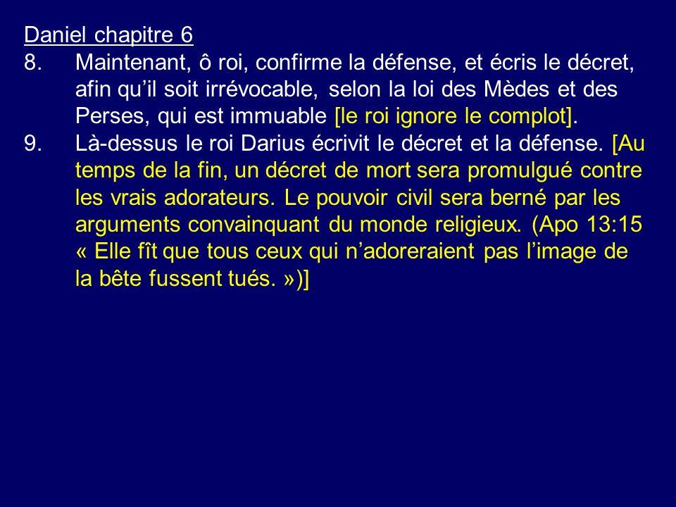 Daniel chapitre 6 8.Maintenant, ô roi, confirme la défense, et écris le décret, afin quil soit irrévocable, selon la loi des Mèdes et des Perses, qui