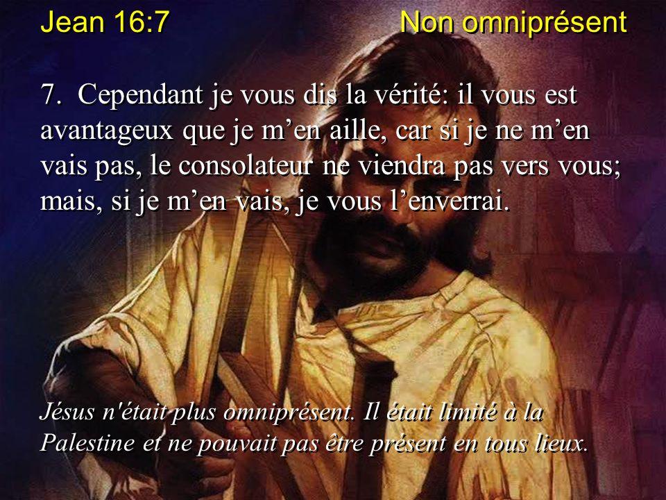 Jean 16:7 Non omniprésent 7. Cependant je vous dis la vérité: il vous est avantageux que je men aille, car si je ne men vais pas, le consolateur ne vi