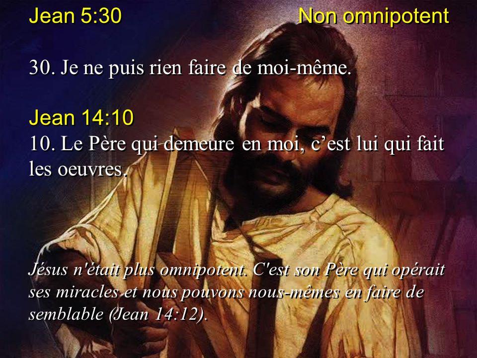 Jean 5:30 Non omnipotent 30. Je ne puis rien faire de moi-même. Jean 14:10 10. Le Père qui demeure en moi, cest lui qui fait les oeuvres. Jésus n'étai