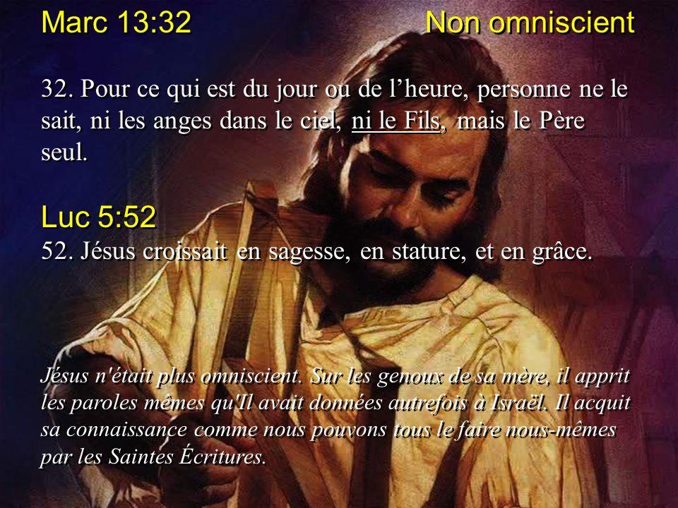 Marc 13:32 Non omniscient 32. Pour ce qui est du jour ou de lheure, personne ne le sait, ni les anges dans le ciel, ni le Fils, mais le Père seul. Luc