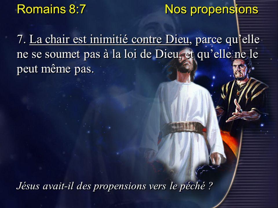 Romains 8:7 Nos propensions 7. La chair est inimitié contre Dieu, parce quelle ne se soumet pas à la loi de Dieu, et quelle ne le peut même pas. Jésus