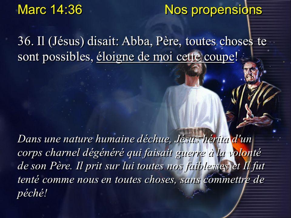 Marc 14:36 Nos propensions 36. Il (Jésus) disait: Abba, Père, toutes choses te sont possibles, éloigne de moi cette coupe! Dans une nature humaine déc
