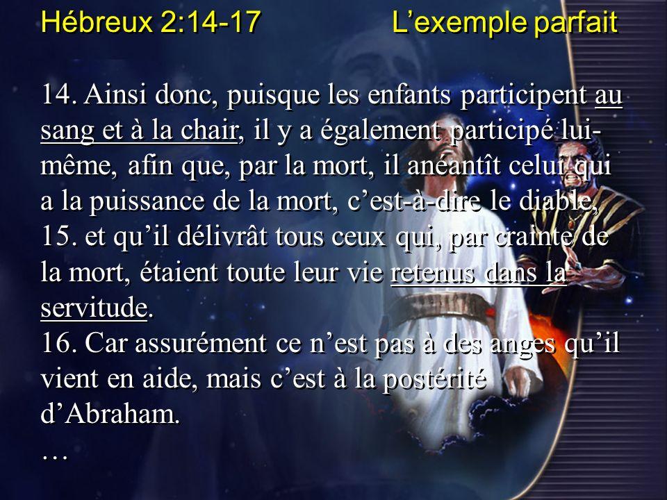 Hébreux 2:14-17 Lexemple parfait 14. Ainsi donc, puisque les enfants participent au sang et à la chair, il y a également participé lui- même, afin que