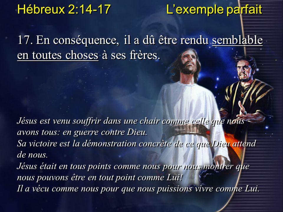 Hébreux 2:14-17 Lexemple parfait 17. En conséquence, il a dû être rendu semblable en toutes choses à ses frères. Jésus est venu souffrir dans une chai