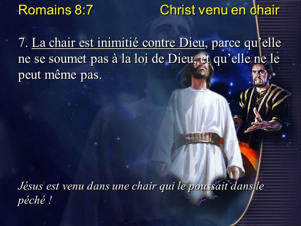 Romains 8:7 Christ venu en chair 7. La chair est inimitié contre Dieu, parce quelle ne se soumet pas à la loi de Dieu, et quelle ne le peut même pas.