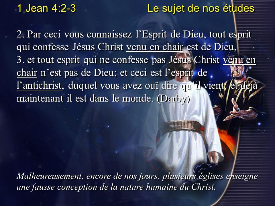 1 Jean 4:2-3 Le sujet de nos études 2. Par ceci vous connaissez lEsprit de Dieu, tout esprit qui confesse Jésus Christ venu en chair est de Dieu, 3. e