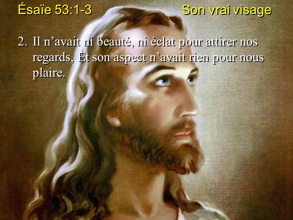 Ésaïe 53:1-3 Son vrai visage 2.Il navait ni beauté, ni éclat pour attirer nos regards, Et son aspect navait rien pour nous plaire. Ésaïe 53:1-3 Son vr