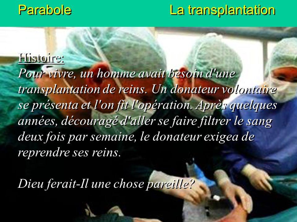 Parabole La transplantation Histoire: Pour vivre, un homme avait besoin d'une transplantation de reins. Un donateur volontaire se présenta et l'on fit