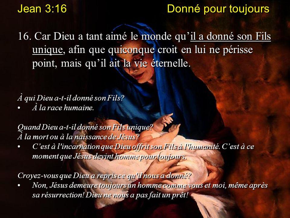 Jean 3:16 Donné pour toujours 16. Car Dieu a tant aimé le monde quil a donné son Fils unique, afin que quiconque croit en lui ne périsse point, mais q