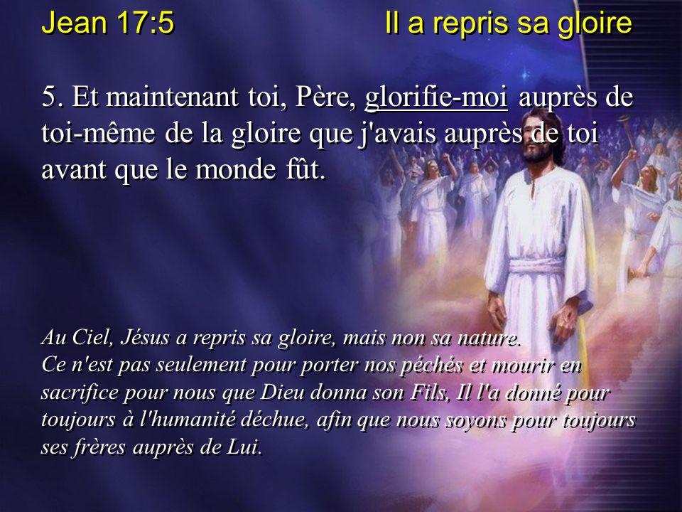 Jean 17:5 Il a repris sa gloire 5. Et maintenant toi, Père, glorifie-moi auprès de toi-même de la gloire que j'avais auprès de toi avant que le monde