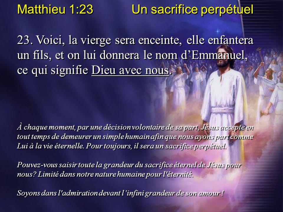 Matthieu 1:23 Un sacrifice perpétuel 23. Voici, la vierge sera enceinte, elle enfantera un fils, et on lui donnera le nom dEmmanuel, ce qui signifie D
