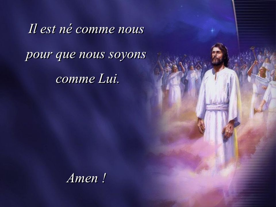 Il est né comme nous pour que nous soyons comme Lui. Amen ! Il est né comme nous pour que nous soyons comme Lui. Amen !