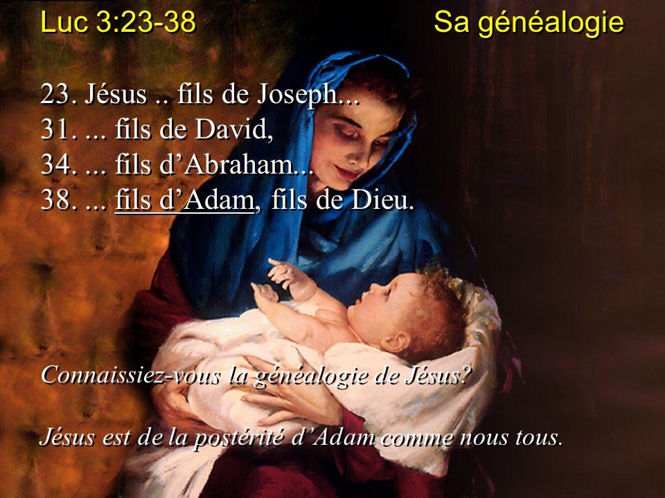 Luc 3:23-38 Sa généalogie 23. Jésus.. fils de Joseph... 31.... fils de David, 34.... fils dAbraham... 38.... fils dAdam, fils de Dieu. Connaissiez-vou