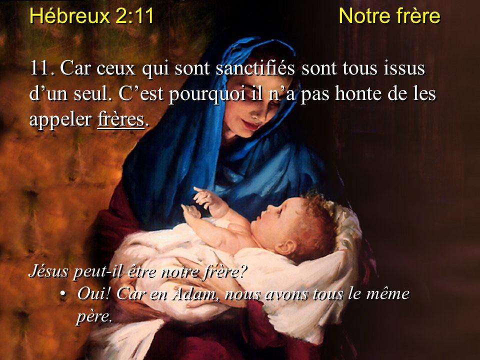 Hébreux 2:11 Notre frère 11. Car ceux qui sont sanctifiés sont tous issus dun seul. Cest pourquoi il na pas honte de les appeler frères. Jésus peut-il