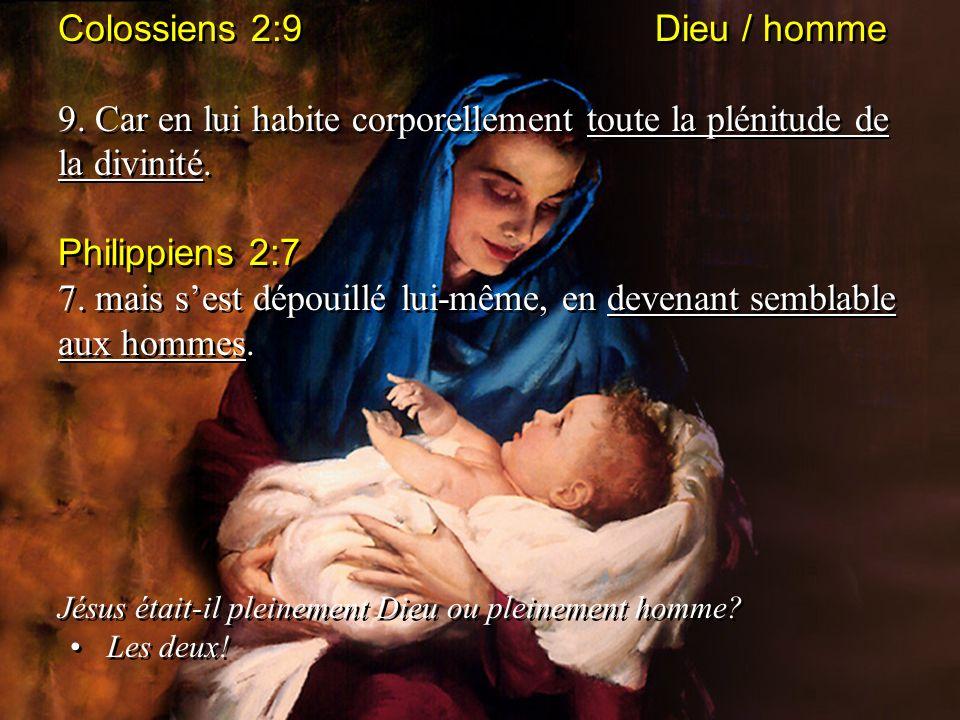 Colossiens 2:9 Dieu / homme 9. Car en lui habite corporellement toute la plénitude de la divinité. Philippiens 2:7 7. mais sest dépouillé lui-même, en