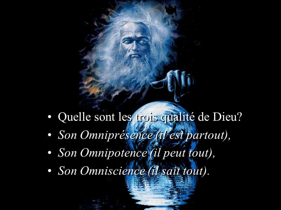 Quelle sont les trois qualité de Dieu? Son Omniprésence (il est partout), Son Omnipotence (il peut tout), Son Omniscience (il sait tout). Quelle sont