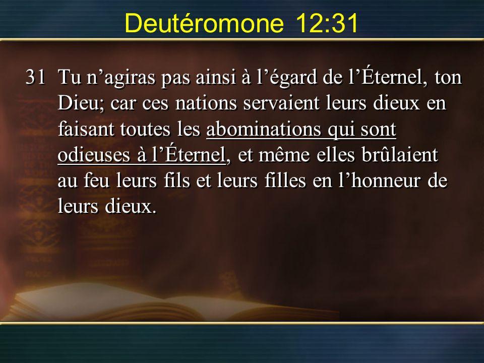 Deutéromone 12:31 31Tu nagiras pas ainsi à légard de lÉternel, ton Dieu; car ces nations servaient leurs dieux en faisant toutes les abominations qui