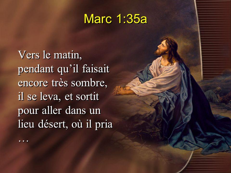 Marc 1:35a Vers le matin, pendant quil faisait encore très sombre, il se leva, et sortit pour aller dans un lieu désert, où il pria …
