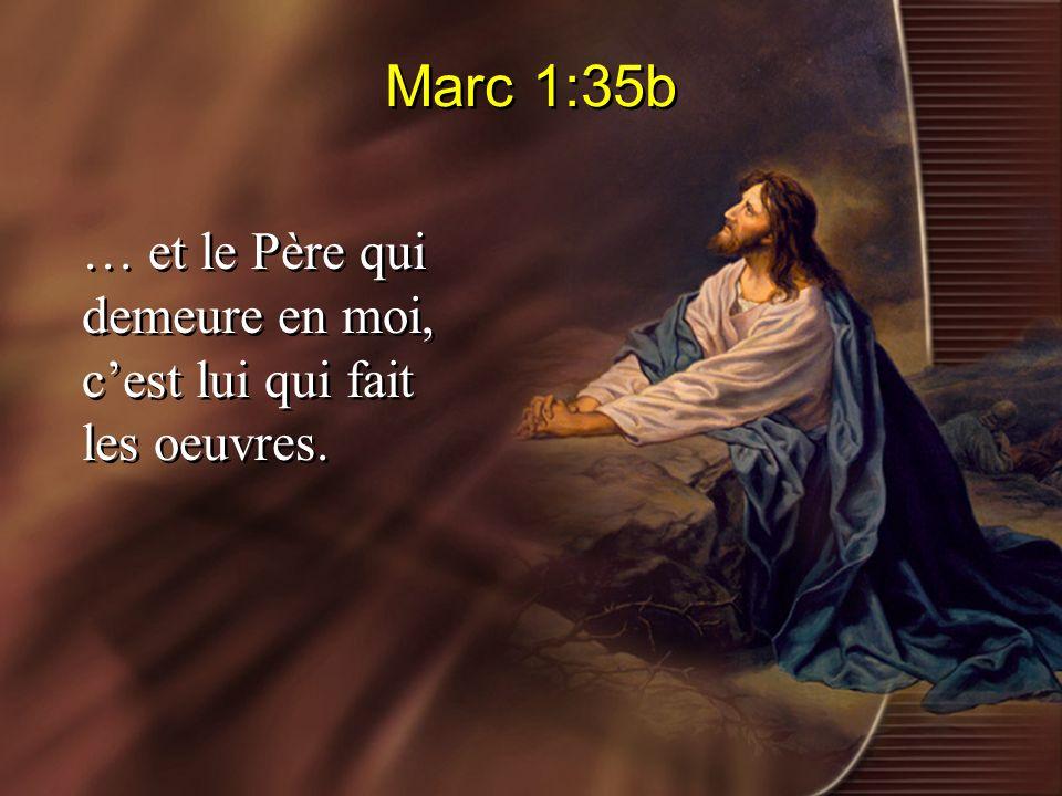 Marc 1:35b … et le Père qui demeure en moi, cest lui qui fait les oeuvres.