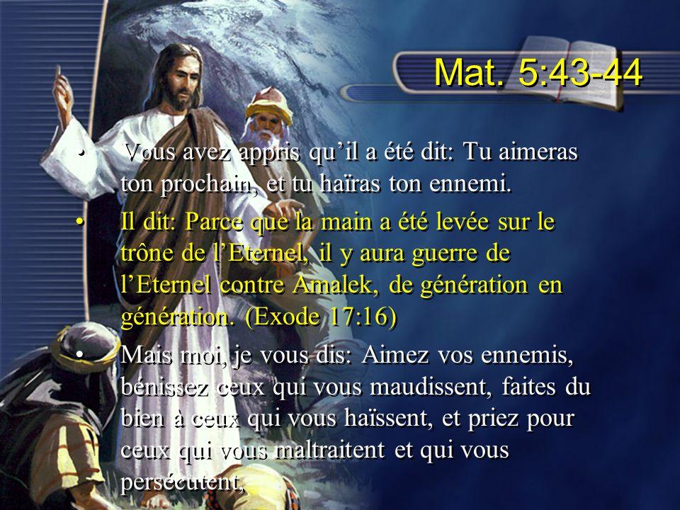 Mat. 5:43-44 Vous avez appris quil a été dit: Tu aimeras ton prochain, et tu haïras ton ennemi. Il dit: Parce que la main a été levée sur le trône de