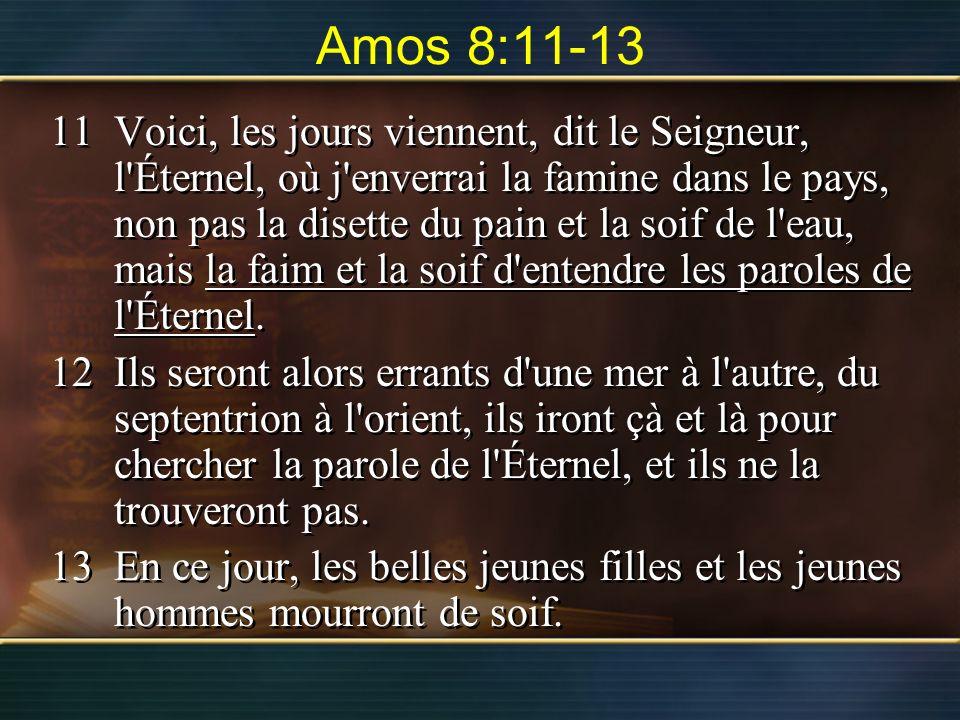 Amos 8:11-13 11Voici, les jours viennent, dit le Seigneur, l'Éternel, où j'enverrai la famine dans le pays, non pas la disette du pain et la soif de l