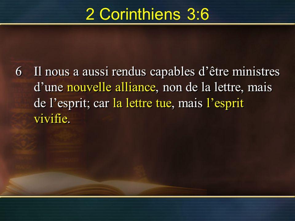 2 Corinthiens 3:6 6Il nous a aussi rendus capables dêtre ministres dune nouvelle alliance, non de la lettre, mais de lesprit; car la lettre tue, mais