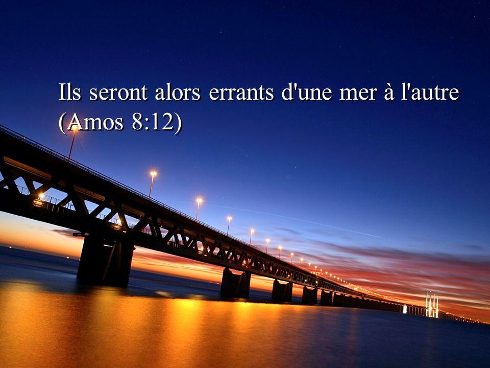 Ils seront alors errants d'une mer à l'autre (Amos 8:12)