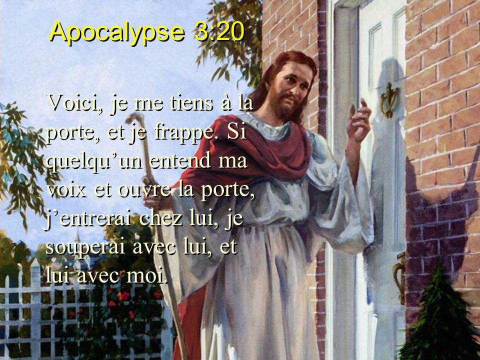 Apocalypse 3:20 Voici, je me tiens à la porte, et je frappe. Si quelquun entend ma voix et ouvre la porte, jentrerai chez lui, je souperai avec lui, e